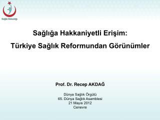 Sağlığa Hakkaniyetli Erişim: Türkiye Sağlık Reformundan Görünümler  Prof . Dr. Recep  AKDAĞ