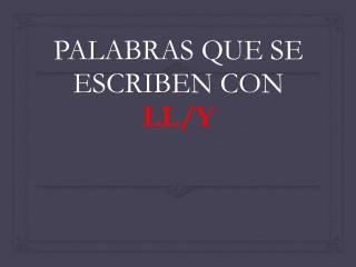 PALABRAS QUE SE ESCRIBEN CON  LL/Y