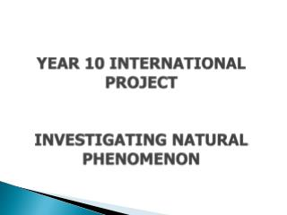 Y EAR  10 INTERNATIONAL  PROJECT INVESTIGATING NATURAL PHENOMENON