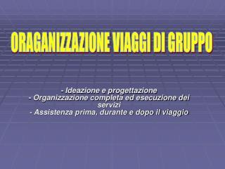 - Ideazione e progettazione - Organizzazione completa ed esecuzione dei      servizi - Assistenza prima, durante e dopo