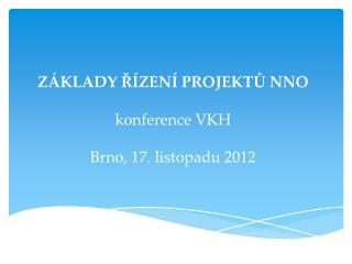ZÁKLADY ŘÍZENÍ PROJEKTŮ NNO konference VKH Brno, 17. listopadu 2012