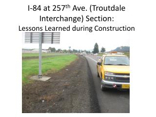 I-84 at 257 th  Ave. (Troutdale Interchange) Section: Lessons Learned during Construction