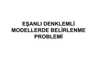 EŞANLI DENKLEMLİ MODELLERDE BELİRLENME PROBLEMİ