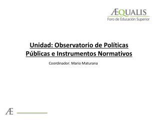 Unidad: Observatorio de Políticas Públicas e Instrumentos Normativos