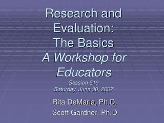 Research and Evaluation: The Basics A Workshop for Educators Session 519 Saturday, June 30, 2007