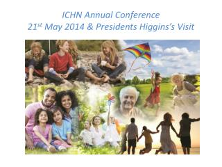 ICHN Annual Conference  21 st  May 2014 & Presidents Higgins's Visit