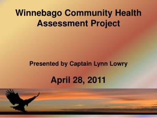 Winnebago Community Health Assessment Project Presented by Captain Lynn Lowry April 28, 2011