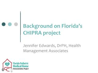 Background on Florida�s CHIPRA project Jennifer Edwards,  DrPH , Health Management Associates