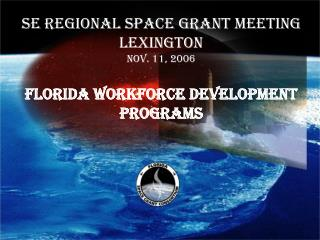 SE Regional Space Grant Meeting Lexington Nov. 11, 2006  FLORIDA WORKFORCE DEVELOPMENT PROGRAMS
