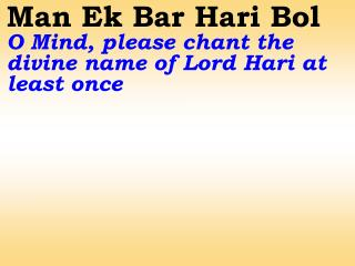 Hari Hari Bol Hari Bol                  Chant the Divine Name of Lord Hari