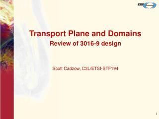 Transport Plane and Domains Review of 3016-9 design Scott Cadzow, C3L/ETSI-STF194