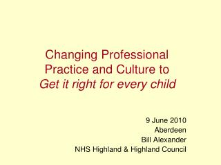 Changing Professional  Practice and Culture to   Get it right for every child
