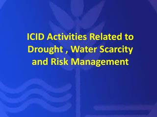 ICID Activities Related to Drought , Water Scarcity and Risk Management