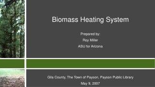 Biomass Heating System  Prepared by:  Roy Miller ASU for Arizona     Gila County, The Town of Payson, Payson Public Libr