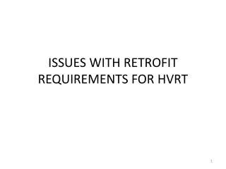 ISSUES WITH RETROFIT REQUIREMENTS FOR HVRT