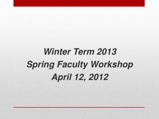 Winter Term 2013  Spring Faculty Workshop April 12, 2012