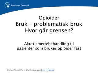 Opioider Bruk – problematisk bruk Hvor går grensen?