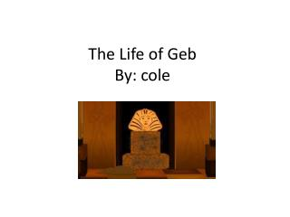 The Life of  Geb By:  cole