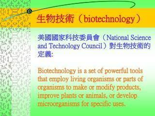 美國國家科技委員會( National Science and Technology Council )對生物技術的定義 :