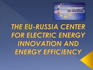 THE EU-RUSSIA CENTER  FOR ELECTRIC ENERGY INNOVATION AND ENERGY EFFICIENCY