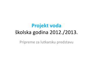 Projekt voda  školska godina  2012 ./ 2013 .