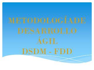 METODOLOGÍADE DESARROLLO ÁGIL  DSDM - FDD