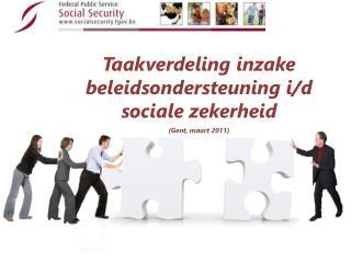Taakverdeling inzake beleidsondersteuning  i/d sociale  zekerheid ( Gent ,  maart  2011)