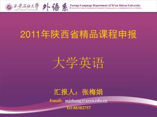 2011 年陕西省精品课程申报 大学英语 汇报人:张梅娟 Email : mjzhang@xsyu Tel:88382757