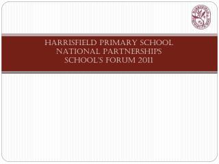 HARRISFIELD PRIMARY SCHOOL NATIONAL PARTNERSHIPS  SCHOOL'S FORUM 2011