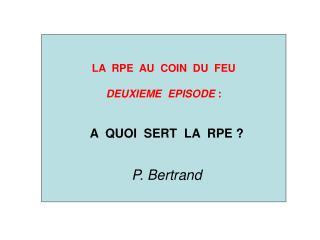 LA  RPE  AU  COIN  DU  FEU  DEUXIEME  EPISODE  : A  QUOI  SERT  LA  RPE ? P. Bertrand