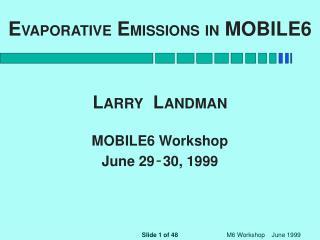 E VAPORATIVE  E MISSIONS IN  MOBILE6 L ARRY   L ANDMAN MOBILE6 Workshop June 29 - 30, 1999