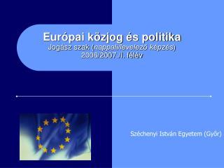Európai közjog és politika Jogász szak ( nappali/levelező képzés )  2006/2007./I. félév
