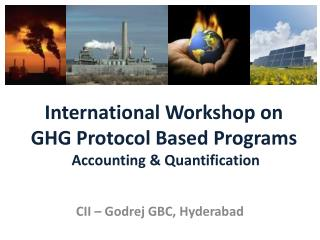 International Workshop on GHG Protocol Based Programs  Accounting & Quantification