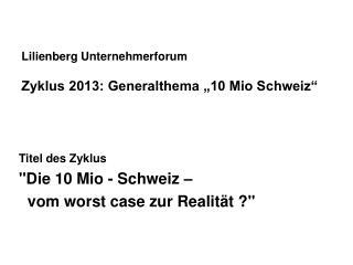 """Lilienberg Unternehmerforum Zyklus 2013: Generalthema """"10 Mio Schweiz"""""""