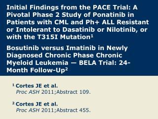1 Cortes JE et al. Proc ASH  2011;Abstract 109. 2 Cortes JE et al. Proc ASH  2011;Abstract 455.