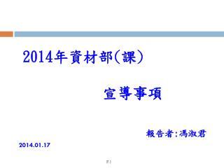 201 4 年資材部 ( 課 ) 宣導事項 報告者 : 馮淑君 2014.01.17