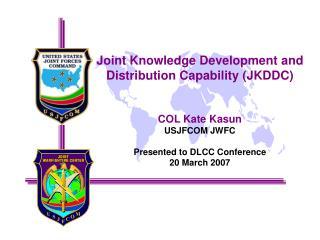 Joint Knowledge Development and Distribution Capability (JKDDC) COL Kate Kasun USJFCOM JWFC