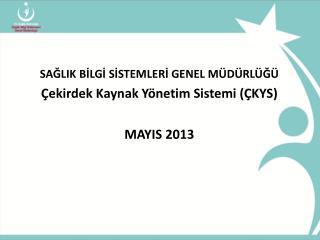 SAĞLIK BİLGİ SİSTEMLERİ GENEL MÜDÜRLÜĞÜ Çekirdek Kaynak Yönetim Sistemi (ÇKYS) MAYIS 2013