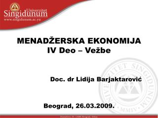 MENADŽERSKA EKONOMIJA IV Deo – Vežbe Doc. dr Lidija Barjaktarović Beograd, 26.03.2009.