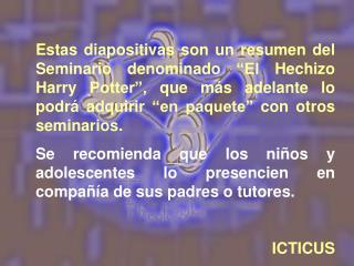 Estas diapositivas son un resumen del Seminario denominado  El Hechizo Harry Potter , que m s adelante lo podr  adquirir