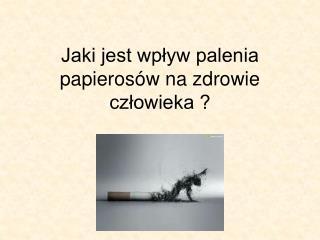 Jaki jest wp?yw palenia papieros�w na zdrowie cz?owieka ?