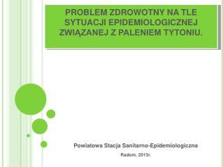 PROBLEM ZDROWOTNY NA TLE SYTUACJI EPIDEMIOLOGICZNEJ ZWIĄZANEJ Z PALENIEM TYTONIU.