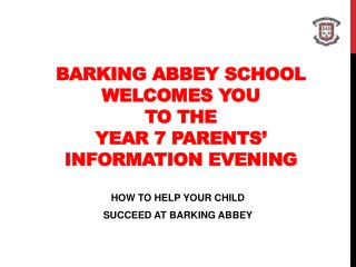 BARKING ABBEY SCHOOL WELCOMES YOU  TO THE YEAR 7 PARENTS' INFORMATION EVENING