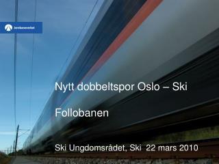 Nytt dobbeltspor Oslo – Ski Follobanen Ski Ungdomsrådet, Ski  22 mars 2010