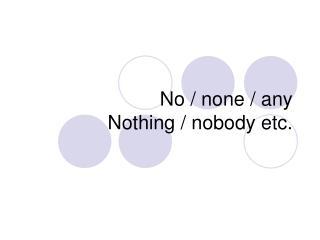 No / none / any Nothing / nobody etc.