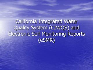 California Integrated Water Quality System (CIWQS) and Electronic Self Monitoring Reports (eSMR)