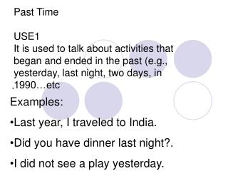 Examples: Last year, I traveled to India. Did you have dinner last night?.