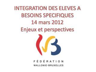 INTEGRATION DES ELEVES A BESOINS SPECIFIQUES 14 mars 2012 Enjeux et perspectives