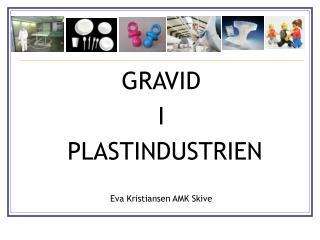 GRAVID  I  PLASTINDUSTRIEN Eva Kristiansen AMK Skive