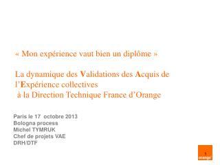 Paris le 17  octobre 2013 Bologna process Michel TYMRUK Chef de projets VAE DRH/DTF